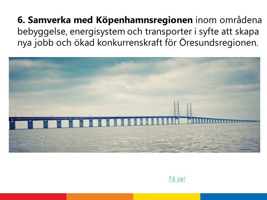 6. Samverka med Köpenhamnsregionen inom områdena bebyggelse, energisystem och transporter i syfte att skapa nya jobb och ökad konkurrenskraft för Öres