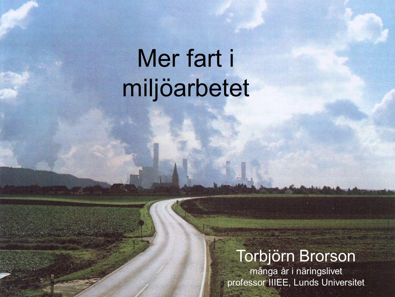 Mer fart i miljöarbetet Torbjörn Brorson många år i näringslivet professor IIIEE, Lunds Universitet