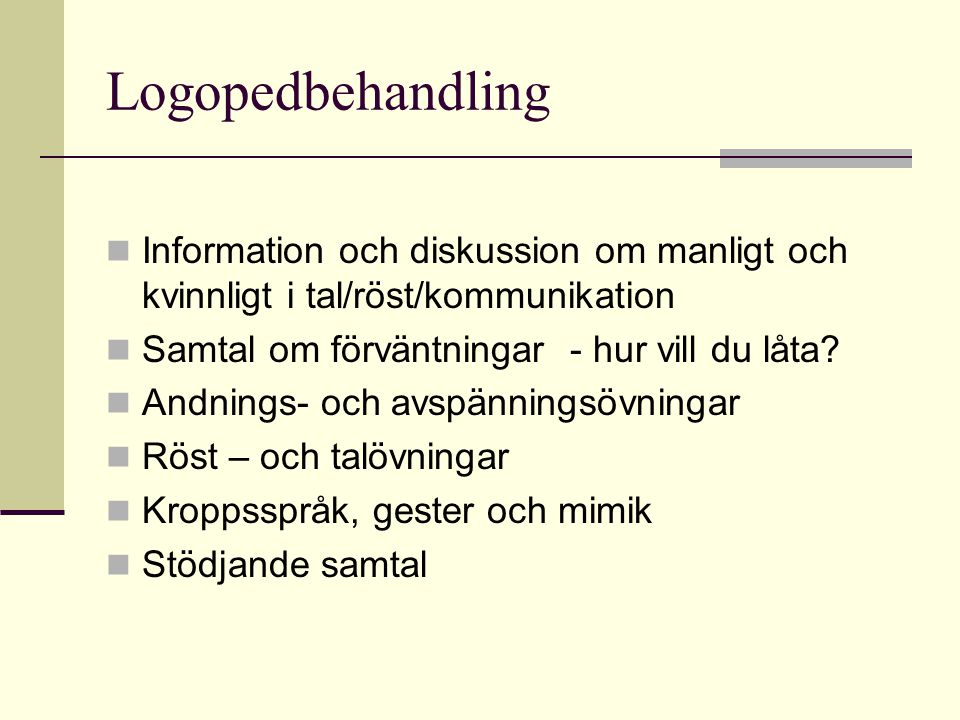 Logopedbehandling Information och diskussion om manligt och kvinnligt i tal/röst/kommunikation Samtal om förväntningar - hur vill du låta? Andnings- o