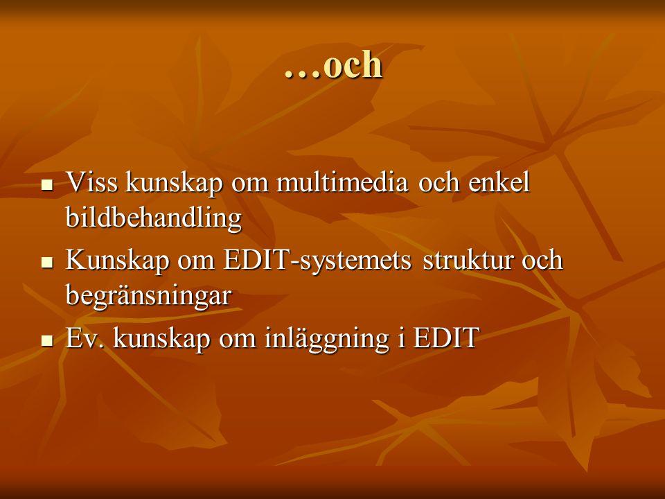 …och Viss kunskap om multimedia och enkel bildbehandling Viss kunskap om multimedia och enkel bildbehandling Kunskap om EDIT-systemets struktur och begränsningar Kunskap om EDIT-systemets struktur och begränsningar Ev.