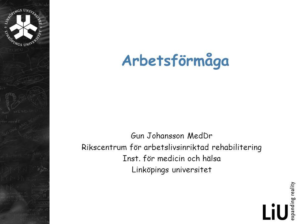 Arbetsförmåga Gun Johansson MedDr Rikscentrum för arbetslivsinriktad rehabilitering Inst. för medicin och hälsa Linköpings universitet