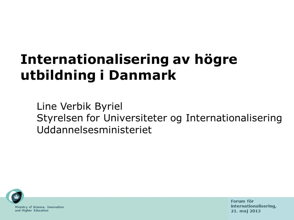 Ministry of Science, Innovation and Higher Education Fact finding mission 6 February 2013 Internationalisering av högre utbildning i Danmark Line Verbik Byriel Styrelsen for Universiteter og Internationalisering Uddannelsesministeriet Forum för internationalisering, 21.