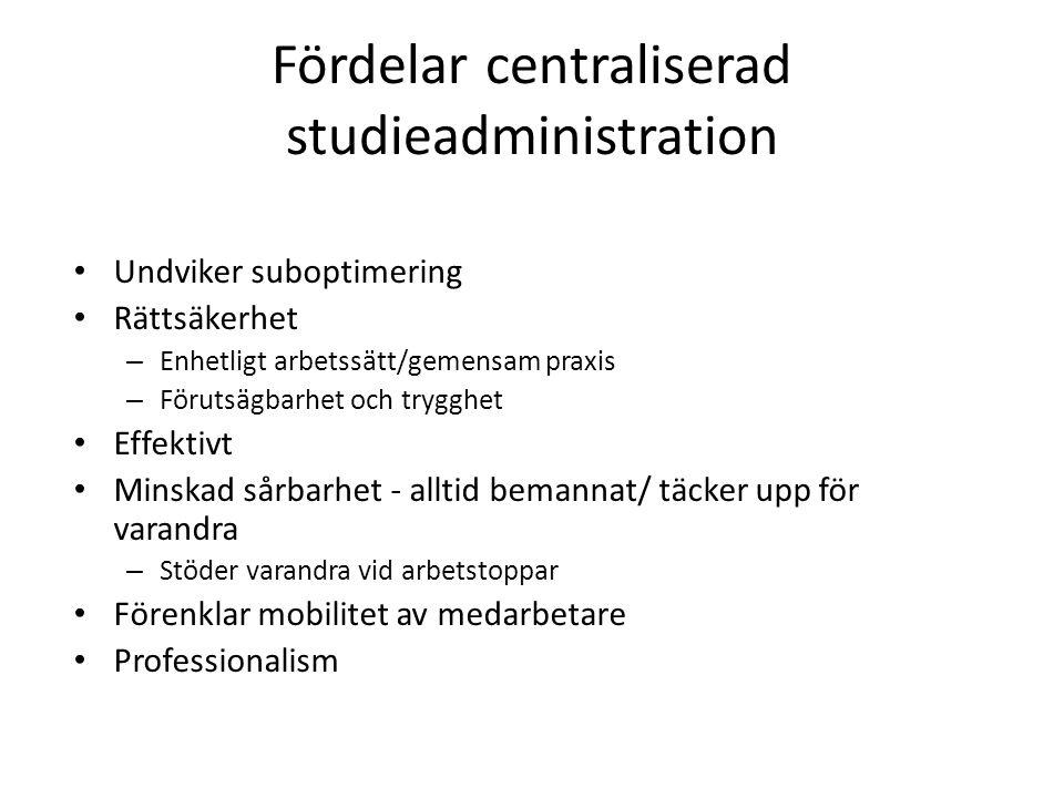Fördelar centraliserad studieadministration Undviker suboptimering Rättsäkerhet – Enhetligt arbetssätt/gemensam praxis – Förutsägbarhet och trygghet Effektivt Minskad sårbarhet - alltid bemannat/ täcker upp för varandra – Stöder varandra vid arbetstoppar Förenklar mobilitet av medarbetare Professionalism