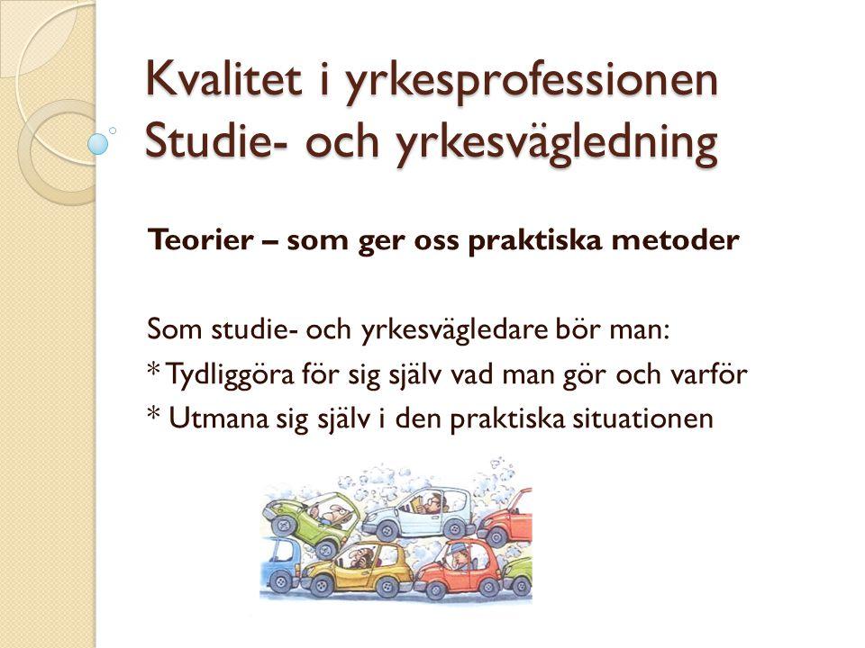 Kvalitet i yrkesprofessionen Studie- och yrkesvägledning Teorier – som ger oss praktiska metoder Som studie- och yrkesvägledare bör man: * Tydliggöra