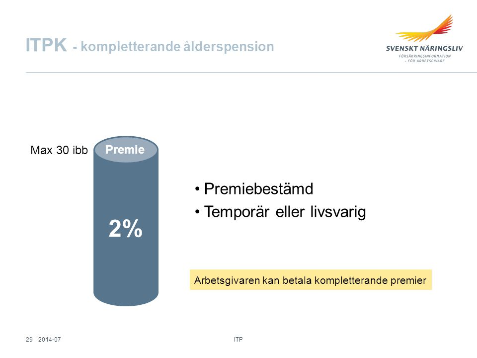 ITPK - kompletterande ålderspension 2% Premie Premiebestämd Temporär eller livsvarig Arbetsgivaren kan betala kompletterande premier Max 30 ibb ITP 29