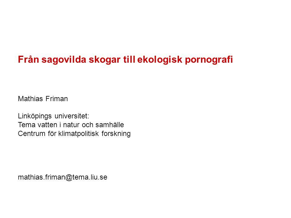 Från sagovilda skogar till ekologisk pornografi Mathias Friman Linköpings universitet: Tema vatten i natur och samhälle Centrum för klimatpolitisk for