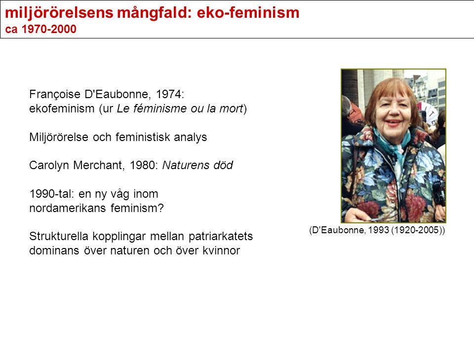 miljörörelsens mångfald: eko-feminism ca 1970-2000 Françoise D'Eaubonne, 1974: ekofeminism (ur Le féminisme ou la mort) Miljörörelse och feministisk a