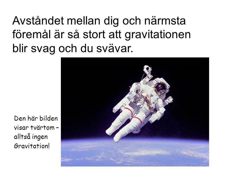 Den här bilden visar tvärtom – alltså ingen Gravitation! Avståndet mellan dig och närmsta föremål är så stort att gravitationen blir svag och du sväva