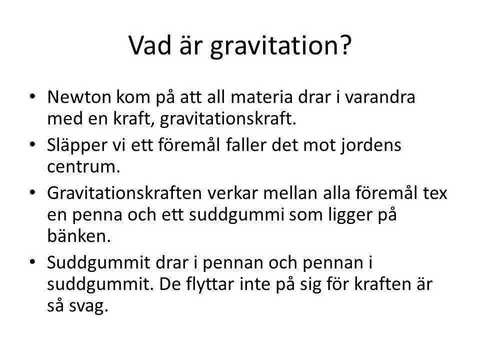 Vad är gravitation? Newton kom på att all materia drar i varandra med en kraft, gravitationskraft. Släpper vi ett föremål faller det mot jordens centr