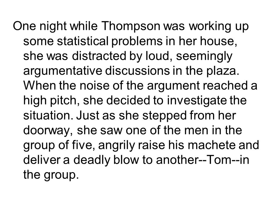One night while Thompson was working up some statistical problems in her house, she was distracted by loud, seemingly argumentative discussions in the