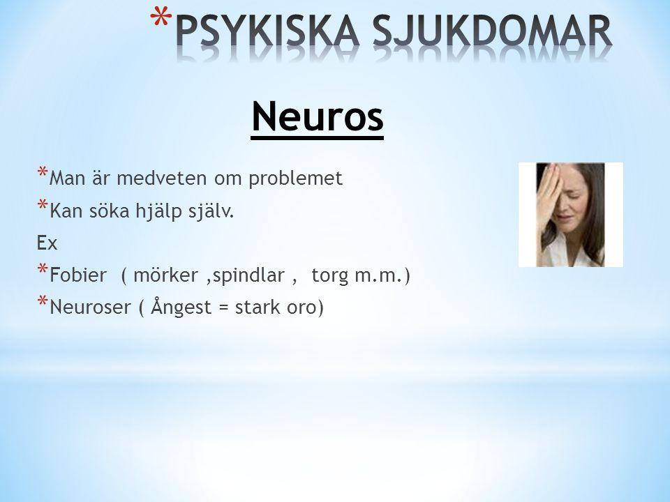 * Man är medveten om problemet * Kan söka hjälp själv. Ex * Fobier ( mörker,spindlar, torg m.m.) * Neuroser ( Ångest = stark oro) Neuros
