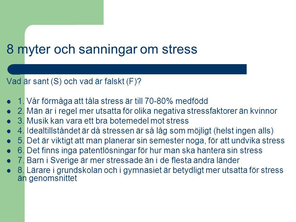 8 myter och sanningar om stress Vad är sant (S) och vad är falskt (F)? 1. Vår förmåga att tåla stress är till 70-80% medfödd 2. Män är i regel mer uts