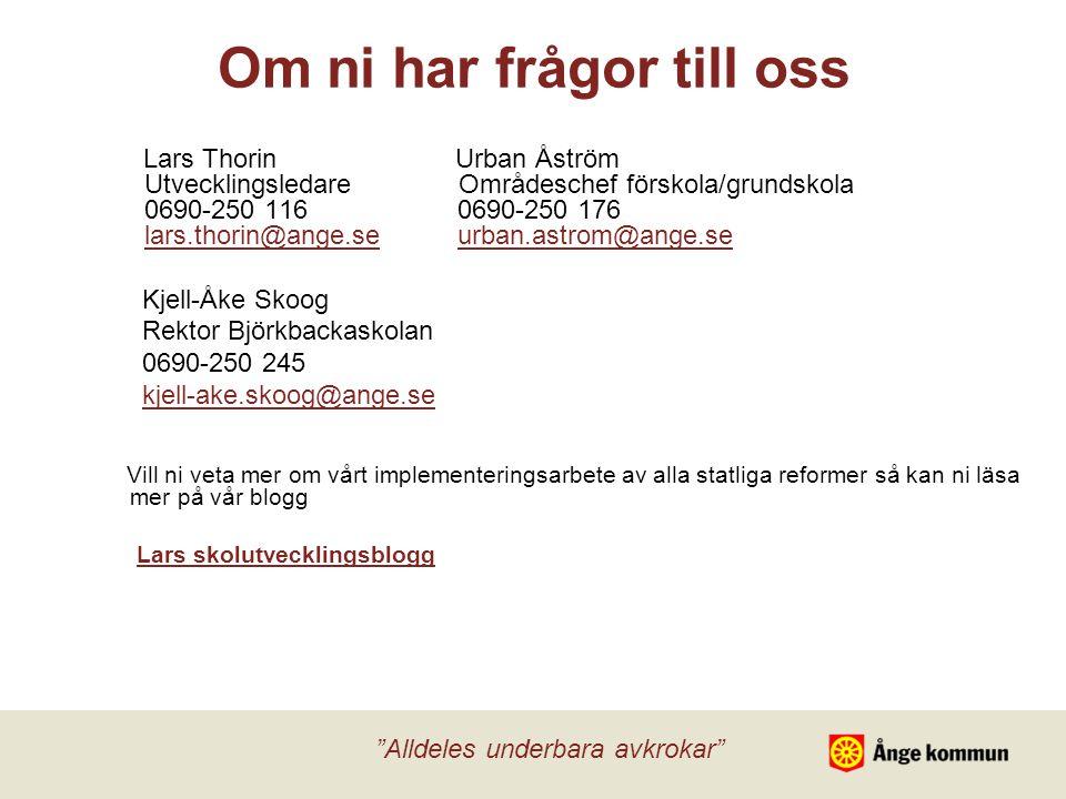 Om ni har frågor till oss Lars Thorin Urban Åström Utvecklingsledare Områdeschef förskola/grundskola 0690-250 116 0690-250 176 lars.thorin@ange.se urban.astrom@ange.selars.thorin@ange.seurban.astrom@ange.se Kjell-Åke Skoog Rektor Björkbackaskolan 0690-250 245 kjell-ake.skoog@ange.se Vill ni veta mer om vårt implementeringsarbete av alla statliga reformer så kan ni läsa mer på vår blogg Lars skolutvecklingsblogg Alldeles underbara avkrokar