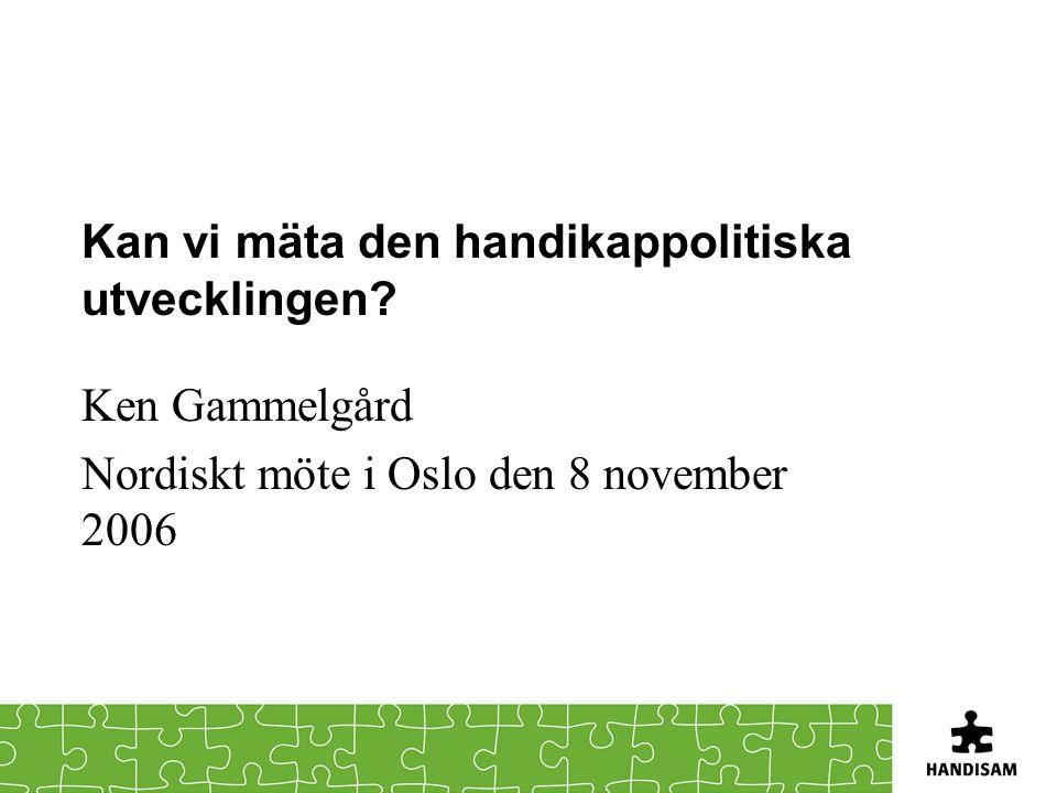 Kan vi mäta den handikappolitiska utvecklingen? Ken Gammelgård Nordiskt möte i Oslo den 8 november 2006