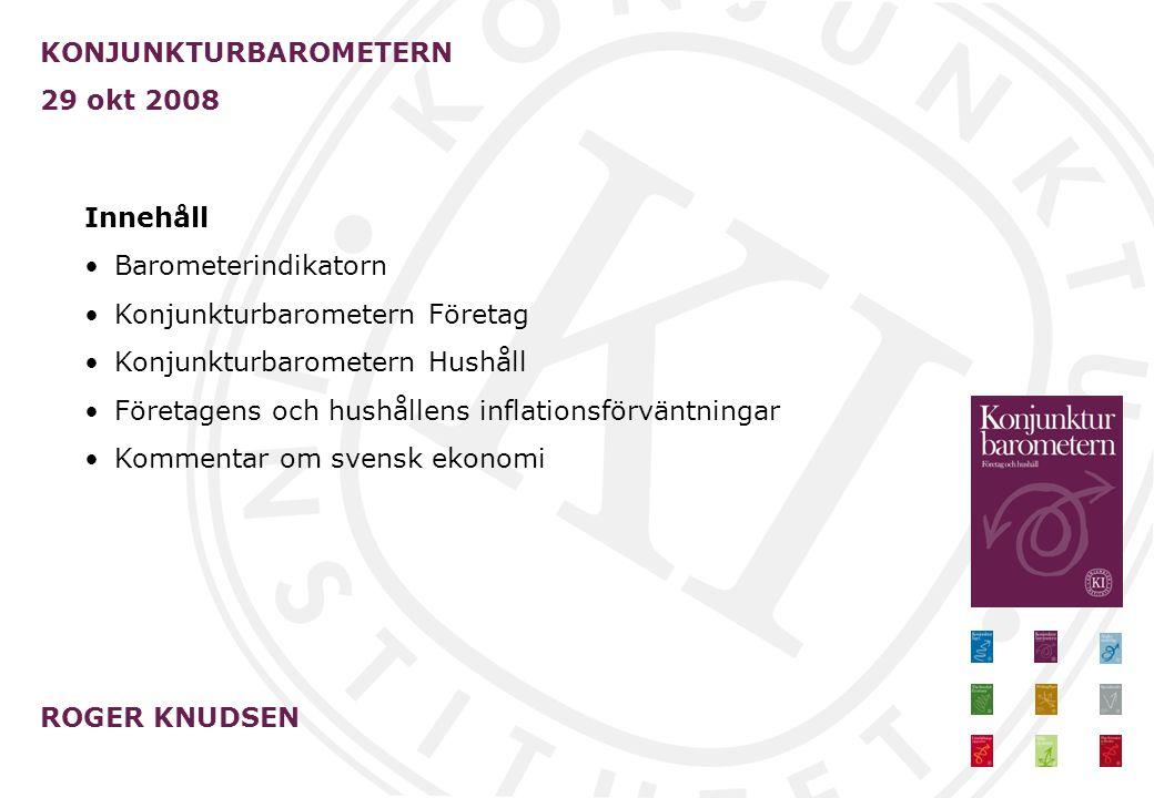 KONJUNKTURBAROMETERN 29 okt 2008 ROGER KNUDSEN Innehåll Barometerindikatorn Konjunkturbarometern Företag Konjunkturbarometern Hushåll Företagens och hushållens inflationsförväntningar Kommentar om svensk ekonomi