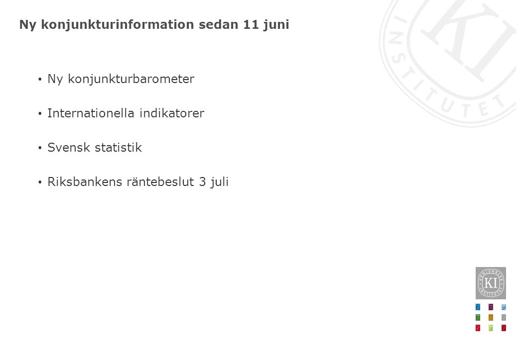 Ny konjunkturinformation sedan 11 juni Ny konjunkturbarometer Internationella indikatorer Svensk statistik Riksbankens räntebeslut 3 juli