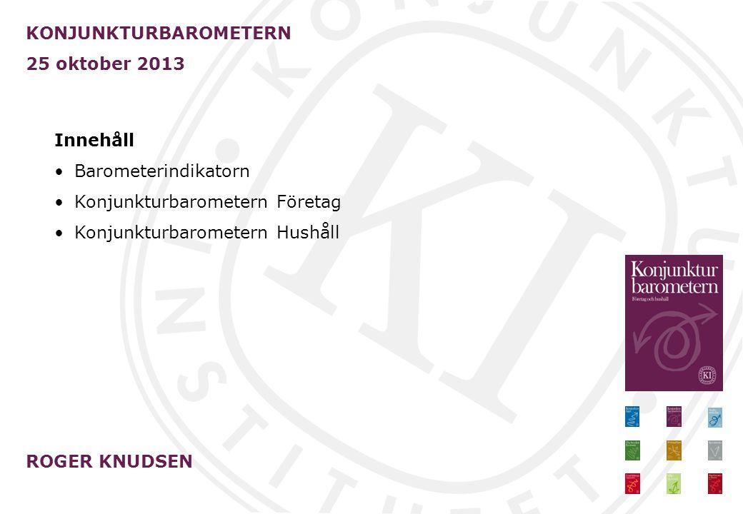 KONJUNKTURBAROMETERN 25 oktober 2013 ROGER KNUDSEN Innehåll Barometerindikatorn Konjunkturbarometern Företag Konjunkturbarometern Hushåll
