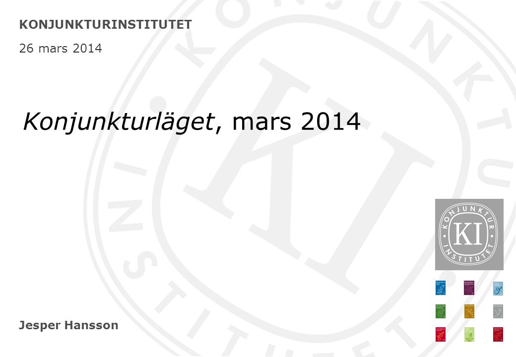 Jesper Hansson KONJUNKTURINSTITUTET 26 mars 2014 Konjunkturläget, mars 2014