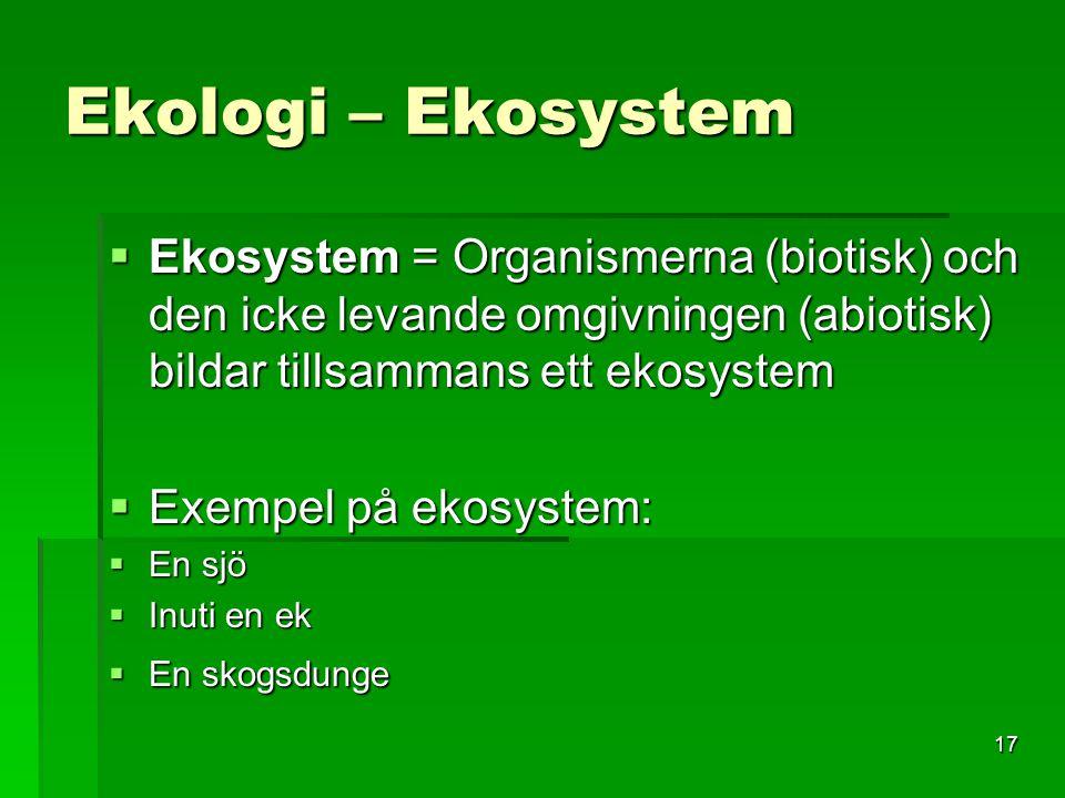 17 Ekologi – Ekosystem  Ekosystem = Organismerna (biotisk) och den icke levande omgivningen (abiotisk) bildar tillsammans ett ekosystem  Exempel på