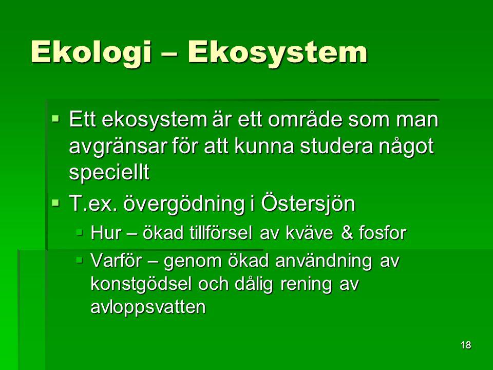 18 Ekologi – Ekosystem  Ett ekosystem är ett område som man avgränsar för att kunna studera något speciellt  T.ex. övergödning i Östersjön  Hur – ö