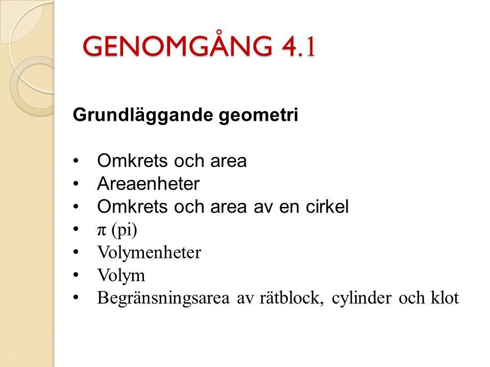 GENOMGÅNG 4.1 Grundläggande geometri Omkrets och area Areaenheter Omkrets och area av en cirkel π (pi) Volymenheter Volym Begränsningsarea av rätblock