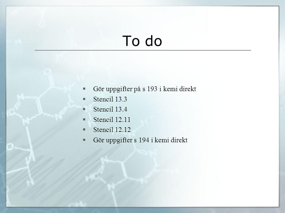 To do  Gör uppgifter på s 193 i kemi direkt  Stencil 13.3  Stencil 13.4  Stencil 12.11  Stencil 12.12  Gör uppgifter s 194 i kemi direkt