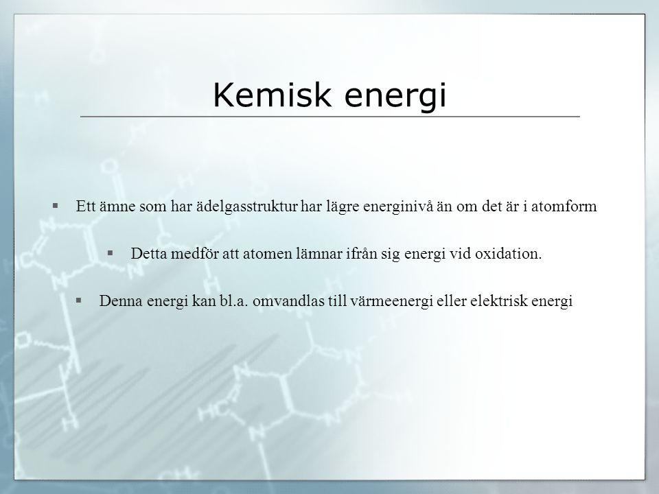 Kemisk energi  Ett ämne som har ädelgasstruktur har lägre energinivå än om det är i atomform  Detta medför att atomen lämnar ifrån sig energi vid ox