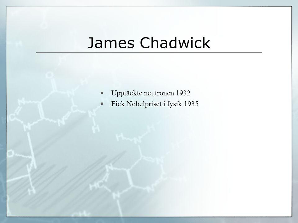 James Chadwick  Upptäckte neutronen 1932  Fick Nobelpriset i fysik 1935