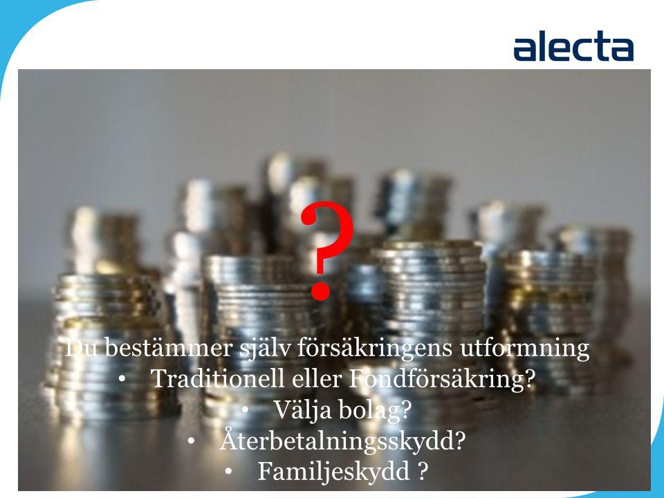? Du bestämmer själv försäkringens utformning Traditionell eller Fondförsäkring? Välja bolag? Återbetalningsskydd? Familjeskydd ? -