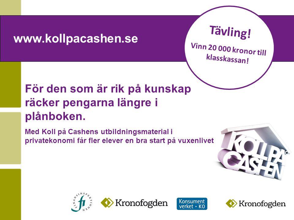 www.kollpacashen.se Tävling! Vinn 20 000 kronor till klasskassan! För den som är rik på kunskap räcker pengarna längre i plånboken. Med Koll på Cashen