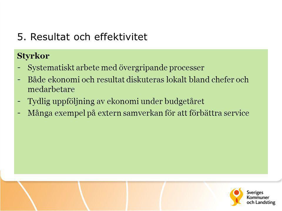 5. Resultat och effektivitet Styrkor - Systematiskt arbete med övergripande processer - Både ekonomi och resultat diskuteras lokalt bland chefer och m