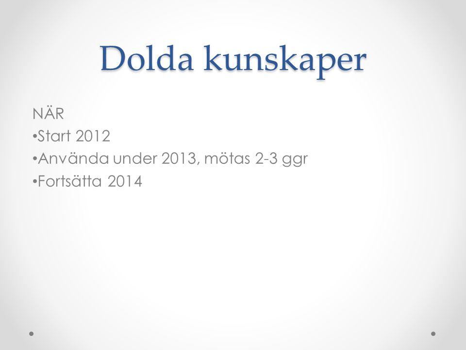 Dolda kunskaper NÄR Start 2012 Använda under 2013, mötas 2-3 ggr Fortsätta 2014
