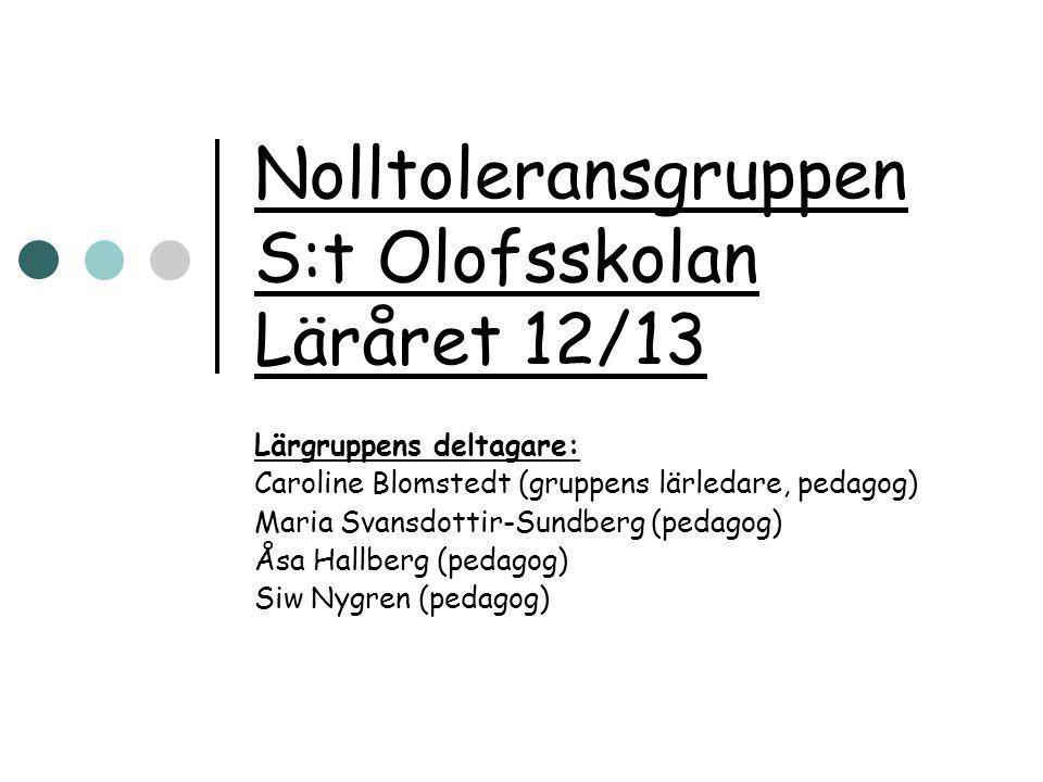 Nolltoleransgruppen S:t Olofsskolan Läråret 12/13 Lärgruppens deltagare: Caroline Blomstedt (gruppens lärledare, pedagog) Maria Svansdottir-Sundberg (