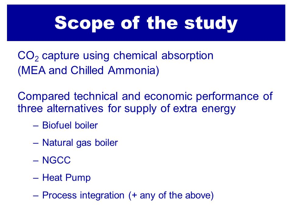 Scope of the study CO 2 capture using chemical absorption (MEA and Chilled Ammonia) Compared technical and economic performance of three alternatives