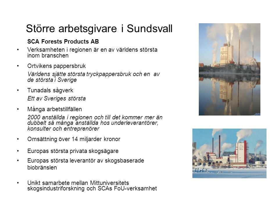 Större arbetsgivare i Sundsvall SCA Forests Products AB Verksamheten i regionen är en av världens största inom branschen Ortvikens pappersbruk Världens sjätte största tryckpappersbruk och en av de största i Sverige Tunadals sågverk Ett av Sveriges största Många arbetstillfällen 2000 anställda i regionen och till det kommer mer än dubbelt så många anställda hos underleverantörer, konsulter och entreprenörer Omsättning över 14 miljarder kronor Europas största privata skogsägare Europas största leverantör av skogsbaserade biobränslen Unikt samarbete mellan Mittuniversitets skogsindustriforskning och SCAs FoU-verksamhet