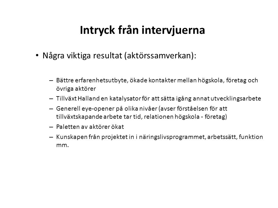 Intryck från intervjuerna Några viktiga resultat (aktörssamverkan): – Bättre erfarenhetsutbyte, ökade kontakter mellan högskola, företag och övriga ak