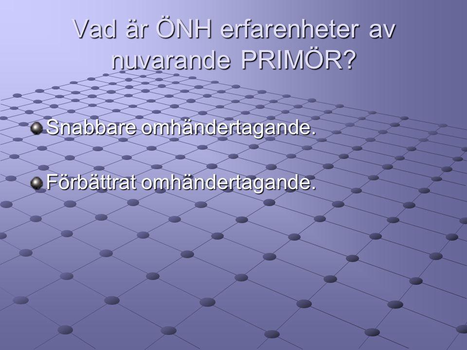 Vad är ÖNH erfarenheter av nuvarande PRIMÖR? Snabbare omhändertagande. Förbättrat omhändertagande.