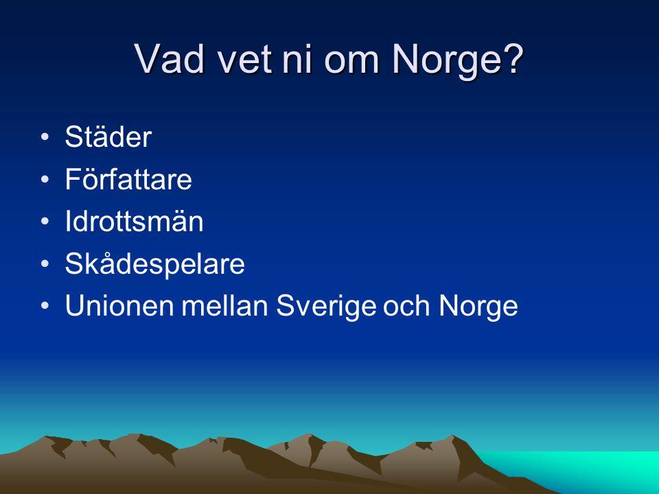 Vad vet ni om Norge? Städer Författare Idrottsmän Skådespelare Unionen mellan Sverige och Norge
