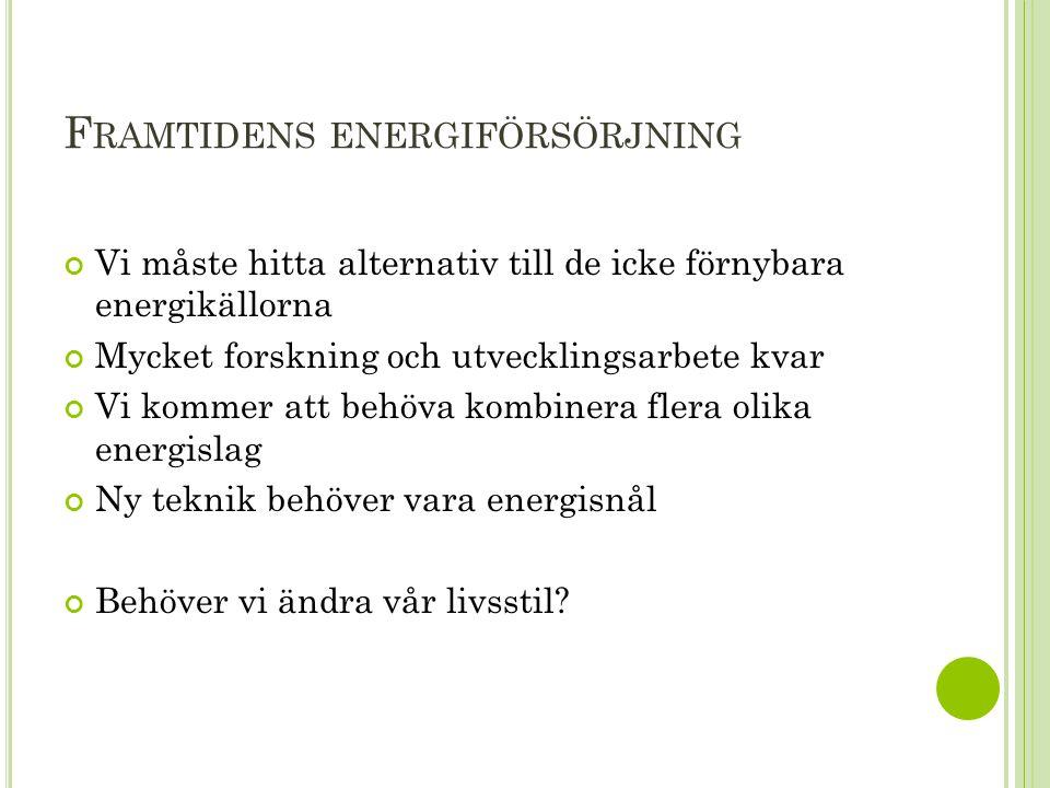 F RAMTIDENS ENERGIFÖRSÖRJNING Vi måste hitta alternativ till de icke förnybara energikällorna Mycket forskning och utvecklingsarbete kvar Vi kommer at