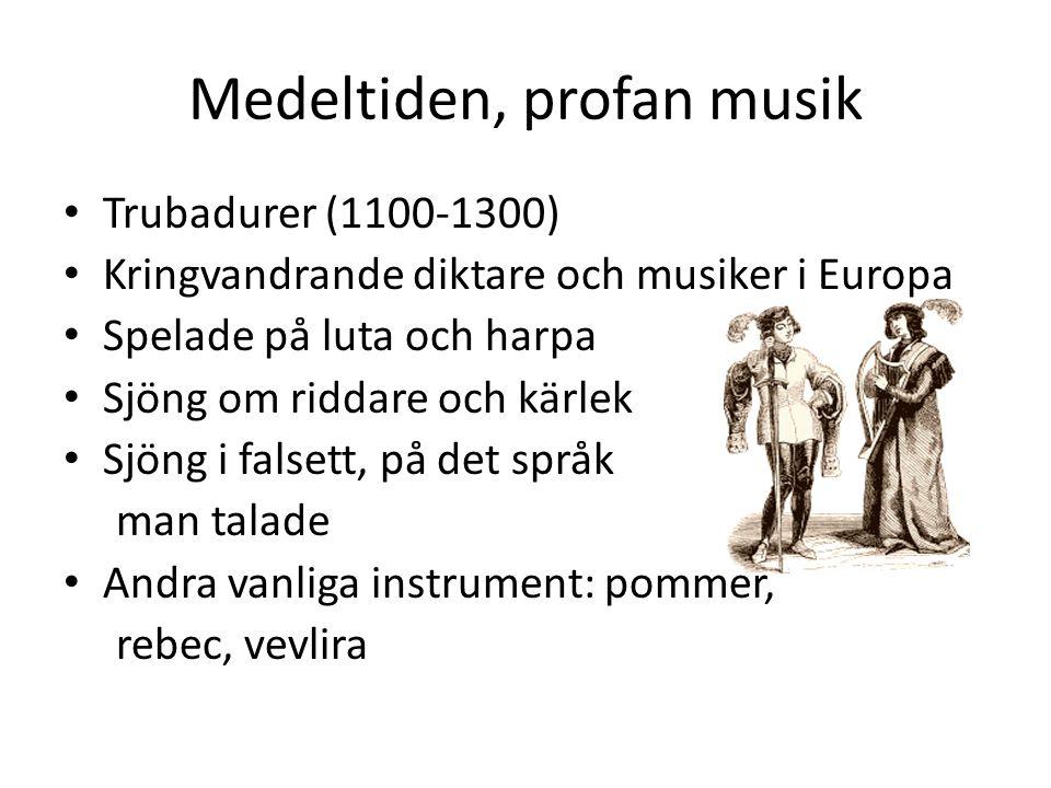 Medeltiden, profan musik Trubadurer (1100-1300) Kringvandrande diktare och musiker i Europa Spelade på luta och harpa Sjöng om riddare och kärlek Sjön