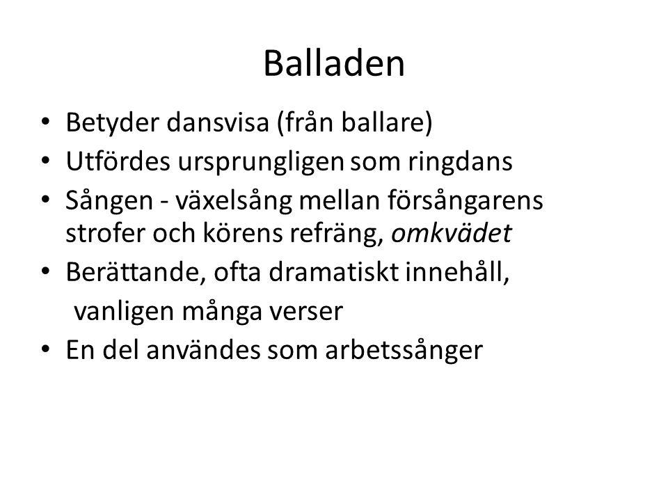 Balladen Betyder dansvisa (från ballare) Utfördes ursprungligen som ringdans Sången - växelsång mellan försångarens strofer och körens refräng, omkväd