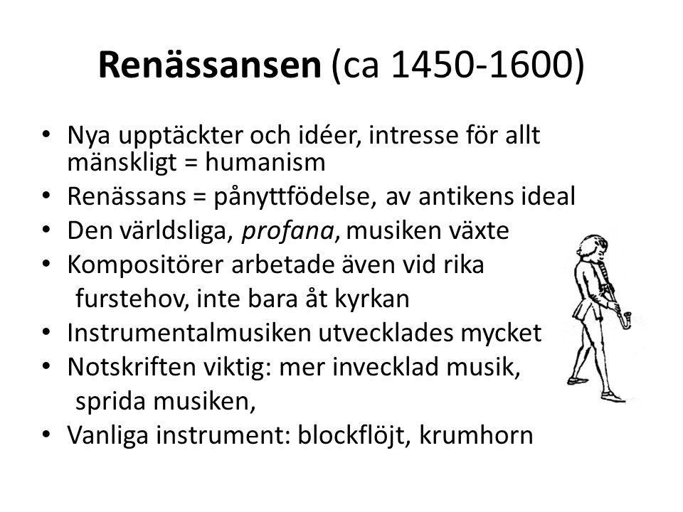 Renässansen (ca 1450-1600) Nya upptäckter och idéer, intresse för allt mänskligt = humanism Renässans = pånyttfödelse, av antikens ideal Den världslig