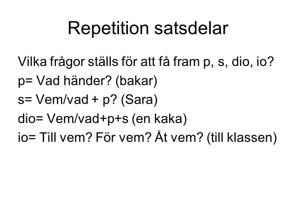 Repetition satsdelar Vilka frågor ställs för att få fram p, s, dio, io? p= Vad händer? (bakar) s= Vem/vad + p? (Sara) dio= Vem/vad+p+s (en kaka) io= T