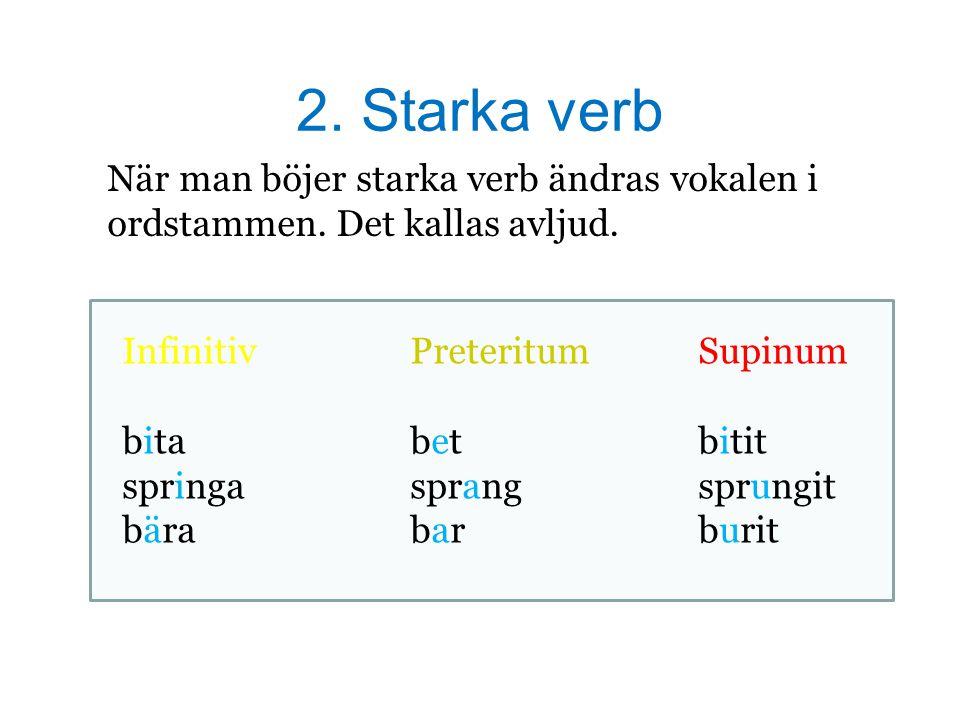 2. Starka verb När man böjer starka verb ändras vokalen i ordstammen. Det kallas avljud. InfinitivPreteritum Supinum bitabetbitit springasprangsprungi