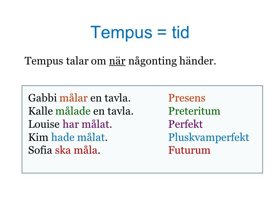 Tempus = tid Tempus talar om när någonting händer. Gabbi målar en tavla.Presens Kalle målade en tavla.Preteritum Louise har målat.Perfekt Kim hade mål