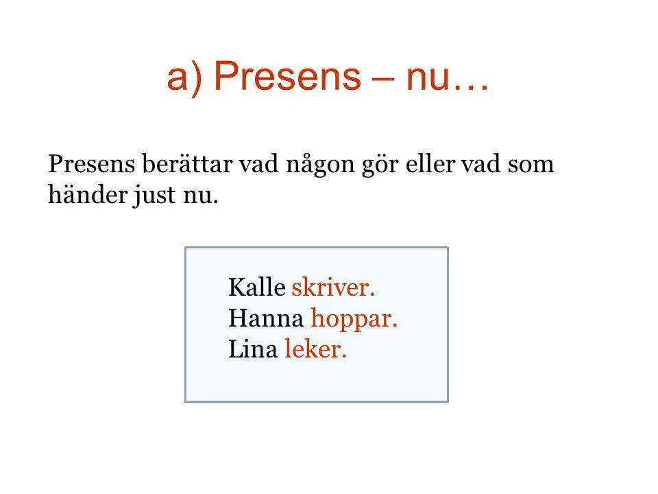 a) Presens – nu… Presens berättar vad någon gör eller vad som händer just nu. Kalle skriver. Hanna hoppar. Lina leker.