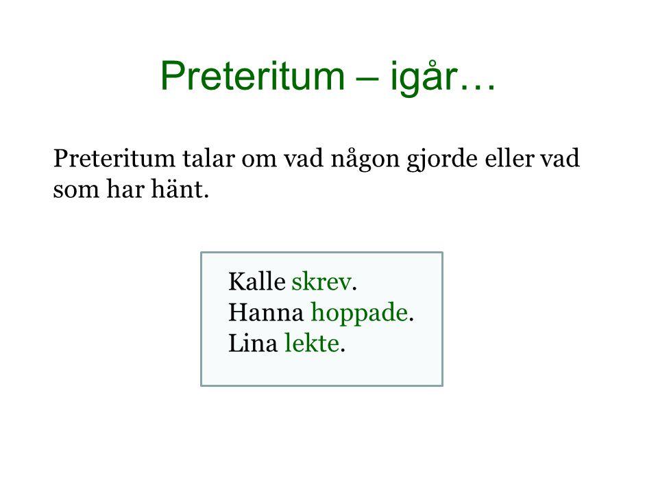 Preteritum – igår… Preteritum talar om vad någon gjorde eller vad som har hänt. Kalle skrev. Hanna hoppade. Lina lekte.