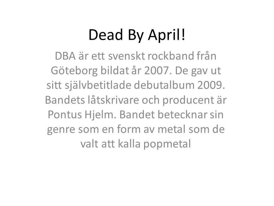 Dead By April! DBA är ett svenskt rockband från Göteborg bildat år 2007. De gav ut sitt självbetitlade debutalbum 2009. Bandets låtskrivare och produc