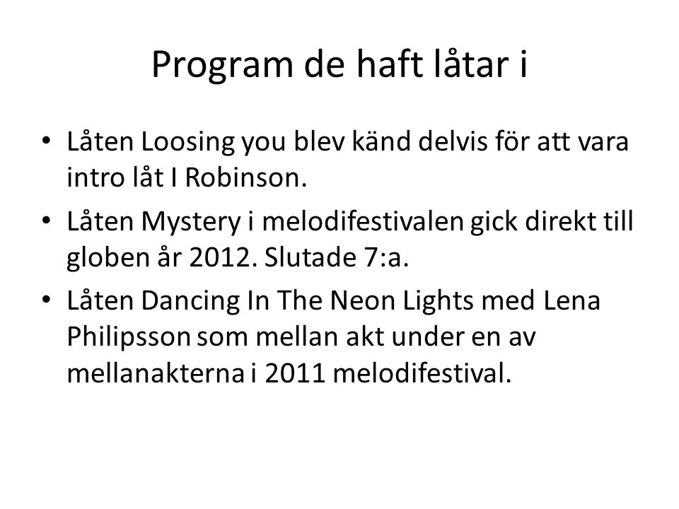 Program de haft låtar i Låten Loosing you blev känd delvis för att vara intro låt I Robinson. Låten Mystery i melodifestivalen gick direkt till globen