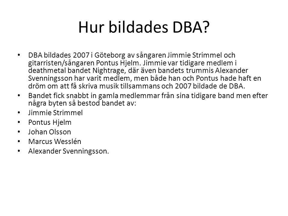 Hur bildades DBA? DBA bildades 2007 i Göteborg av sångaren Jimmie Strimmel och gitarristen/sångaren Pontus Hjelm. Jimmie var tidigare medlem i deathme